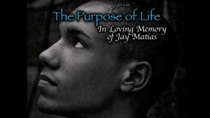 The Purpose of Life [Video] – In Loving Memory of Jay Matias