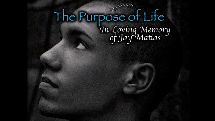The Purpose of Life [Video] – In Loving Memory of Jay Matias